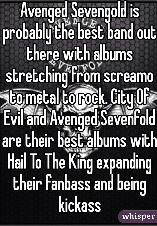 Avenged Sevengold is probably the best band out there with albums stretching from screamo to metal to rock. City Of Evil and Avenged Sevenfold are their best albums with Hail To The King expanding their fanbass and being kickass