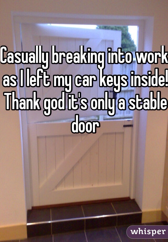 Casually breaking into work as I left my car keys inside! Thank god it's only a stable door