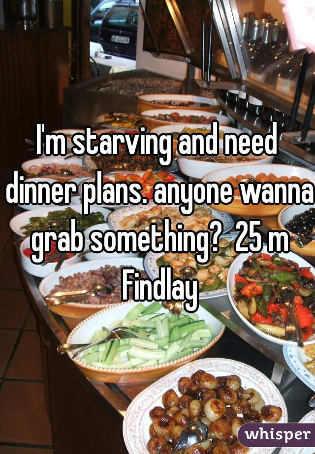 I'm starving and need dinner plans. anyone wanna grab something?  25 m Findlay