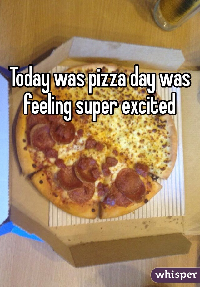 Today was pizza day was feeling super excited
