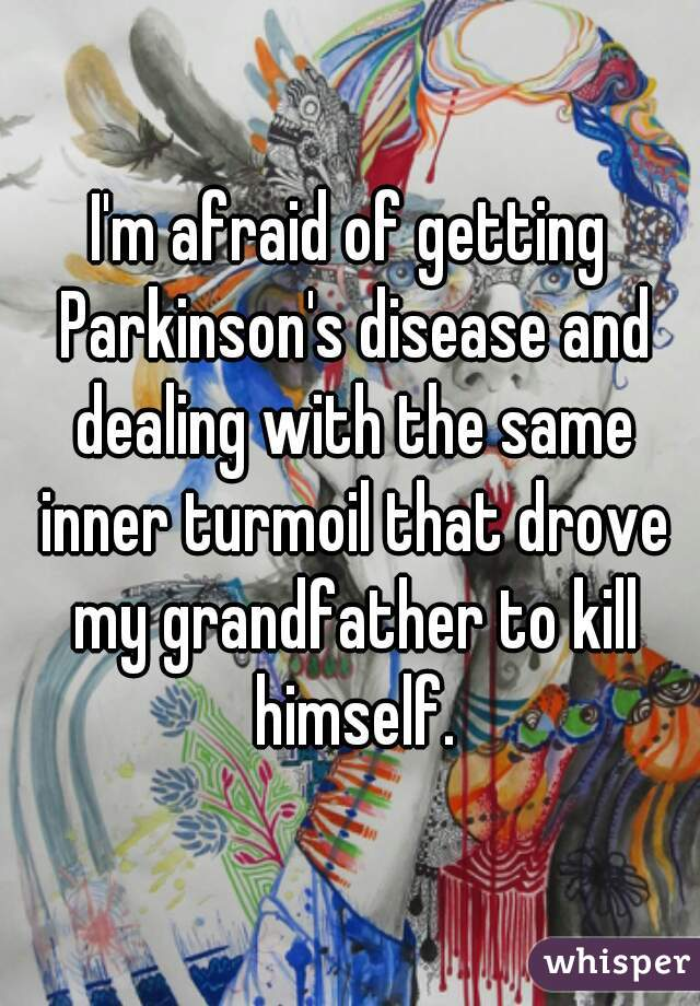 I'm afraid of getting Parkinson's disease and dealing with the same inner turmoil that drove my grandfather to kill himself.