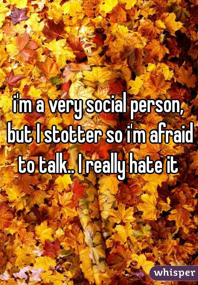 i'm a very social person, but I stotter so i'm afraid to talk.. I really hate it