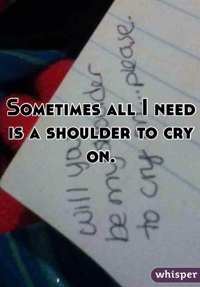 Sometimes all I need is a shoulder to cry on.