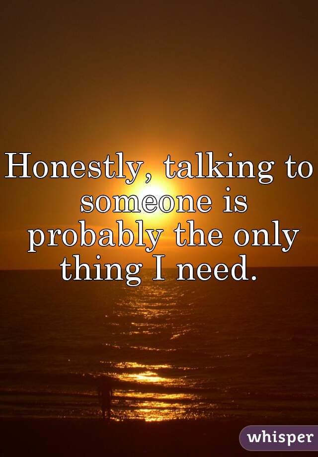 Honestly, talking to someone is probably the only thing I need.