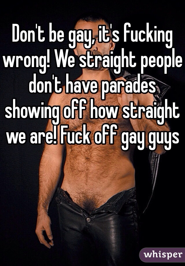 Don't be gay, it's fucking wrong! We straight people don't have parades showing off how straight we are! Fuck off gay guys