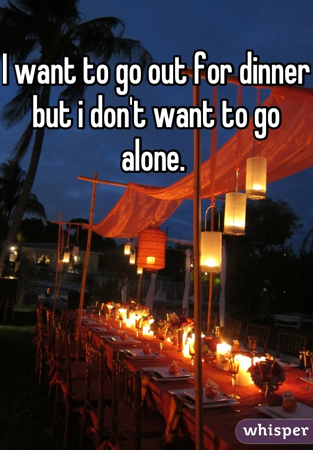 I want to go out for dinner but i don't want to go alone.