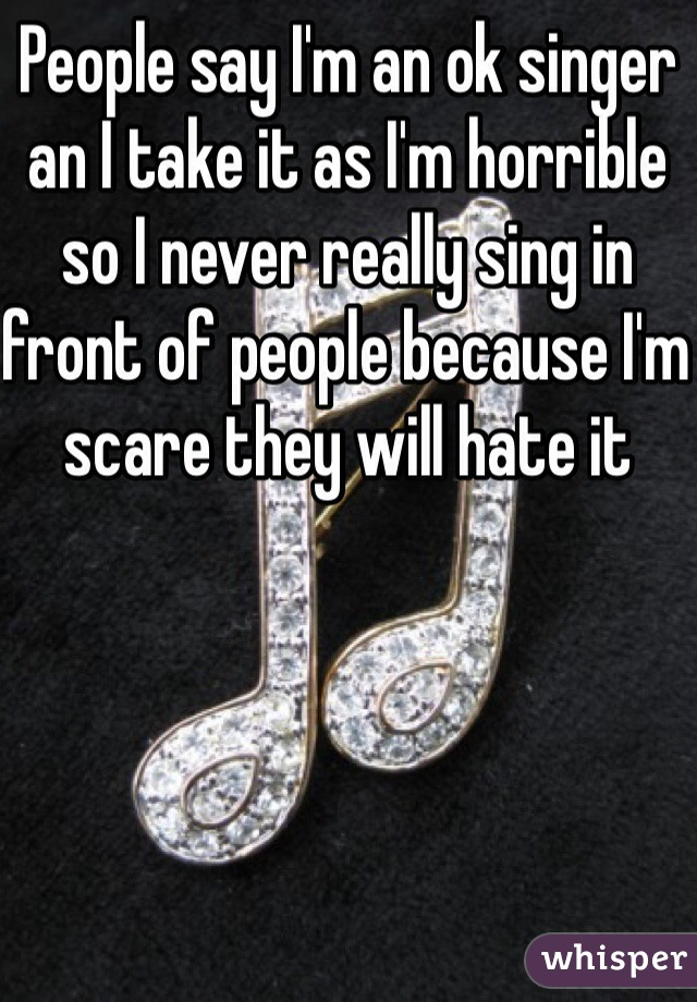 People say I'm an ok singer an I take it as I'm horrible  so I never really sing in front of people because I'm scare they will hate it