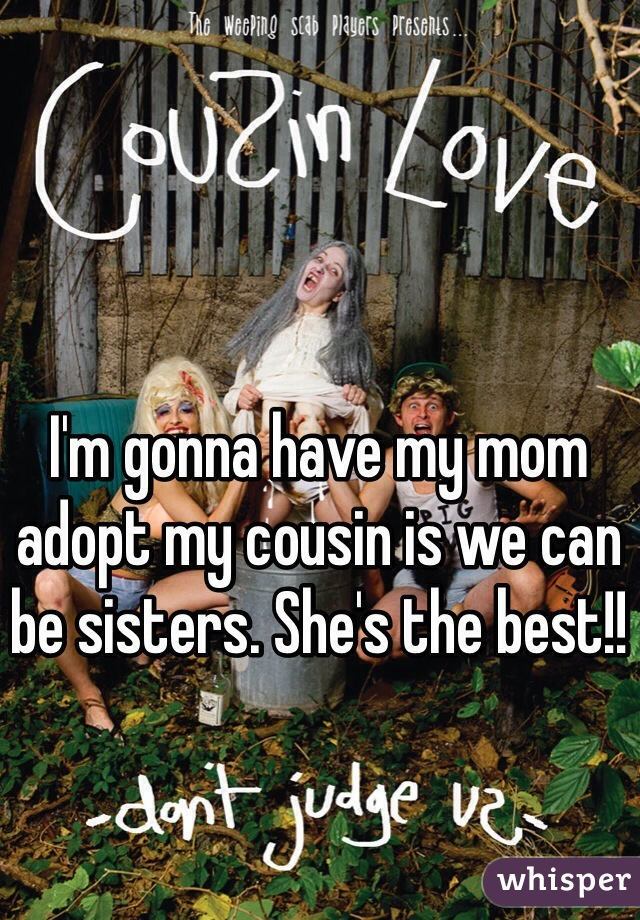 I'm gonna have my mom adopt my cousin is we can be sisters. She's the best!!