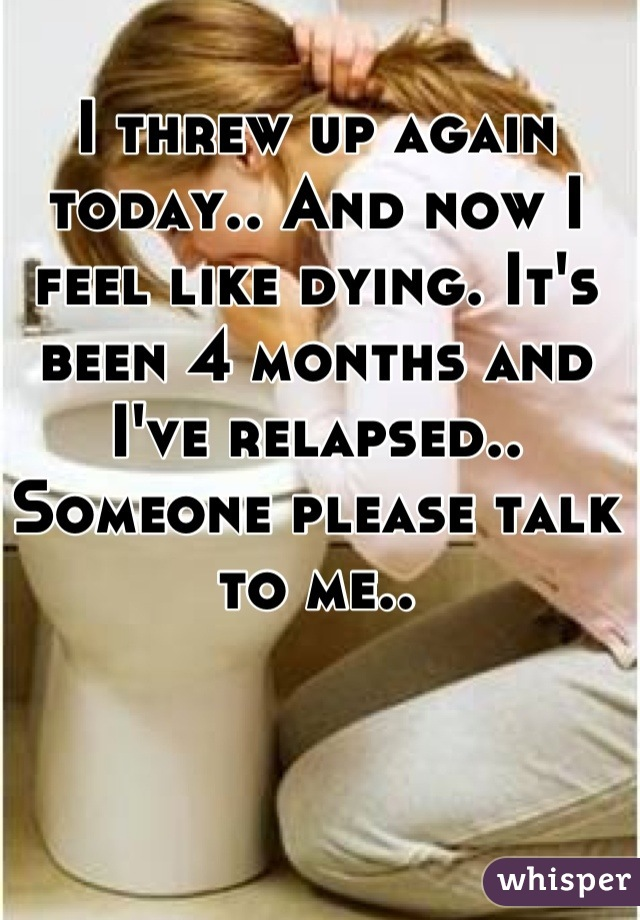 I threw up again today.. And now I feel like dying. It's been 4 months and I've relapsed.. Someone please talk to me..
