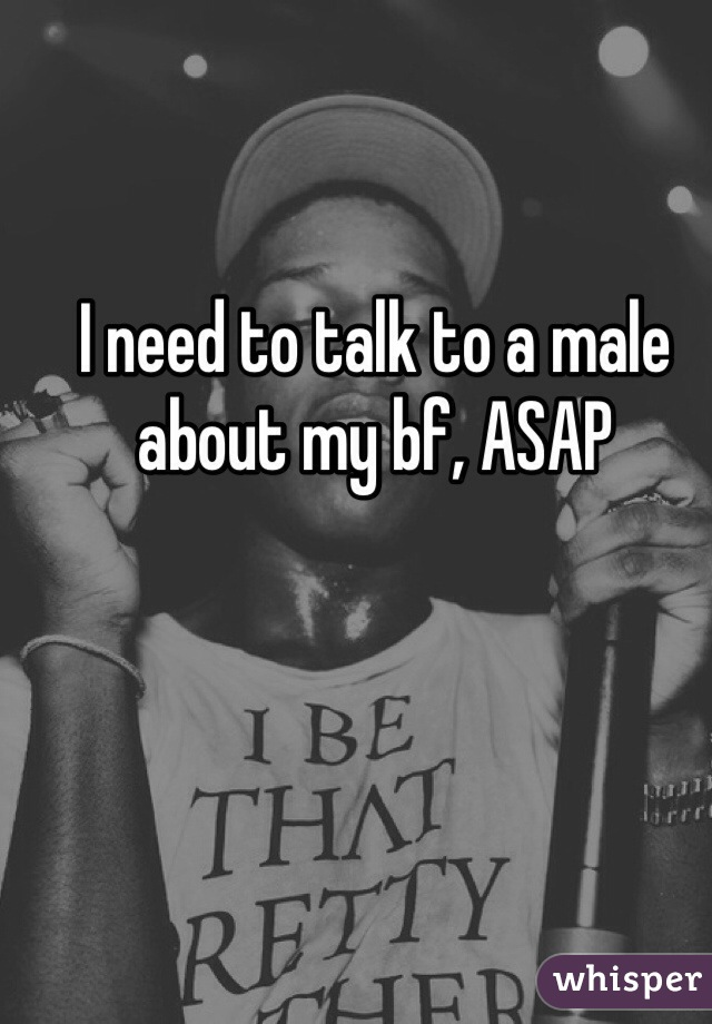 I need to talk to a male about my bf, ASAP