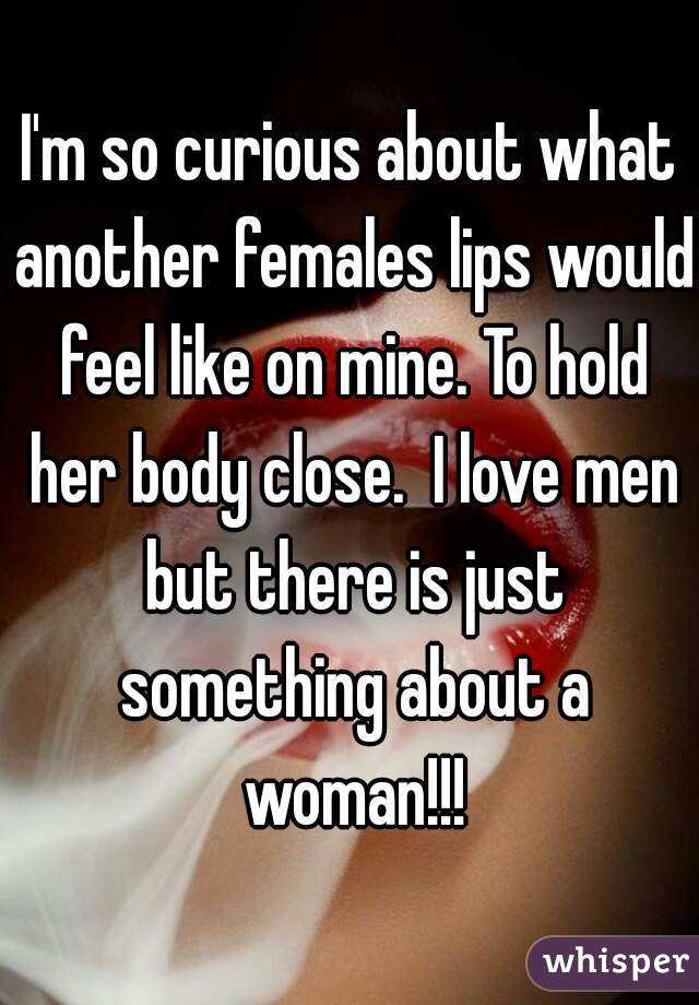 I'm so curious about what another females lips would feel like on mine. To hold her body close.  I love men but there is just something about a woman!!!