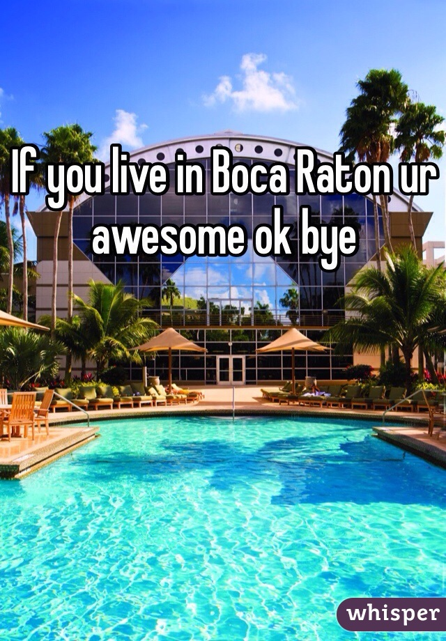 If you live in Boca Raton ur awesome ok bye