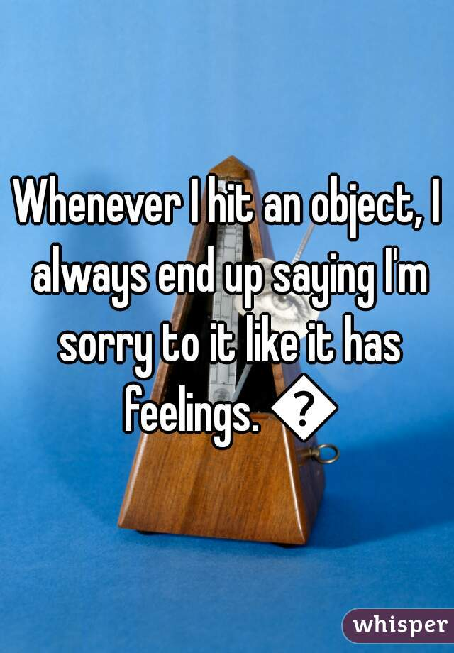Whenever I hit an object, I always end up saying I'm sorry to it like it has feelings. 😐