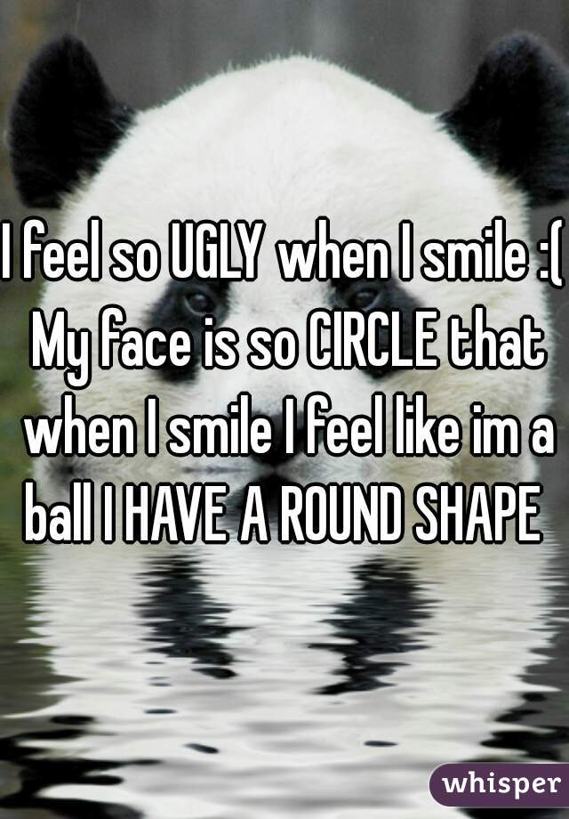 I feel so UGLY when I smile :( My face is so CIRCLE that when I smile I feel like im a ball I HAVE A ROUND SHAPE