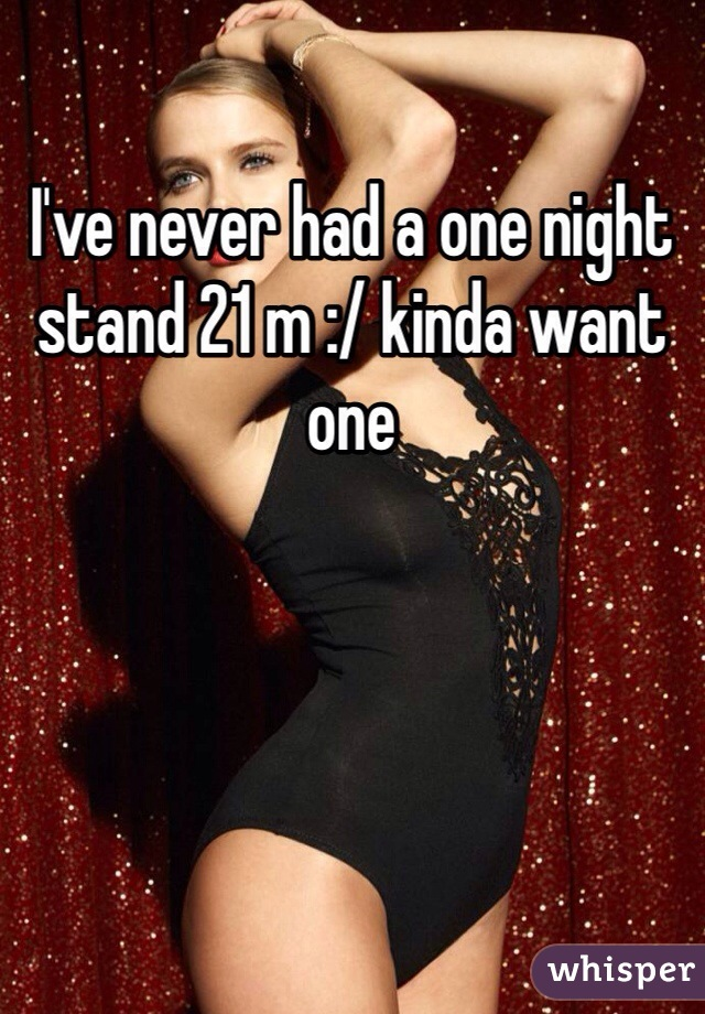 I've never had a one night stand 21 m :/ kinda want one