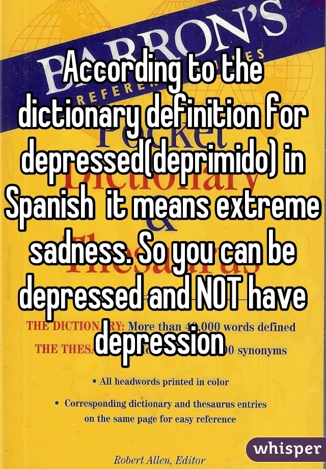 According to the dictionary definition for depressed(deprimido) in Spanish  it means extreme sadness. So you can be depressed and NOT have depression