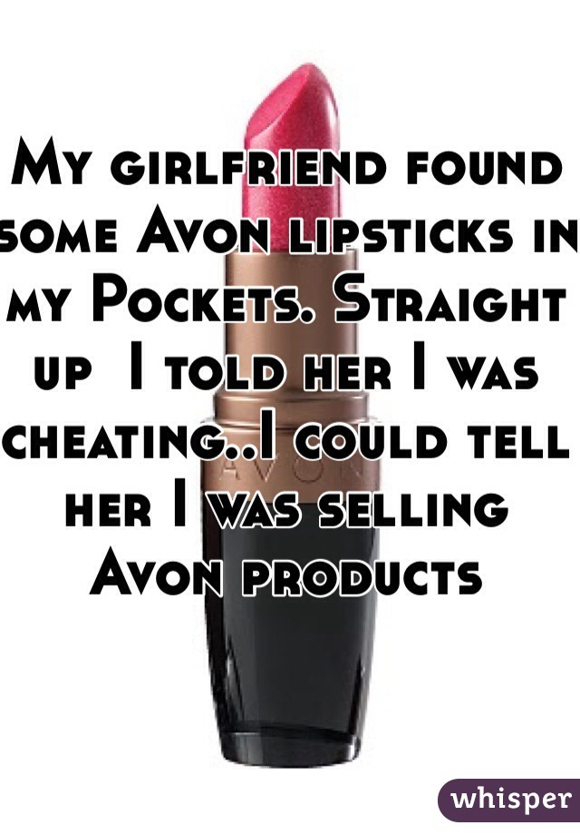 My girlfriend found some Avon lipsticks in my Pockets. Straight up  I told her I was cheating..I could tell her I was selling Avon products