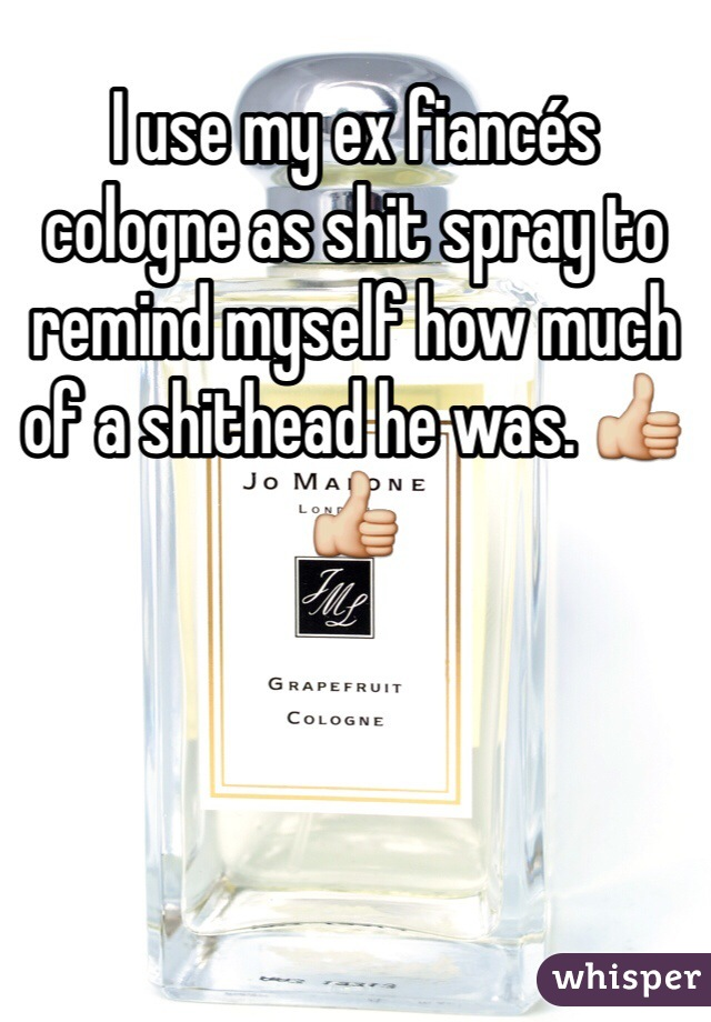 I use my ex fiancés cologne as shit spray to remind myself how much of a shithead he was. 👍👍