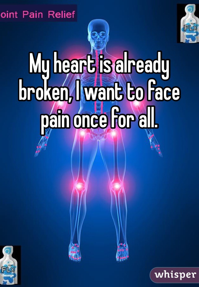 My heart is already broken, I want to face pain once for all.
