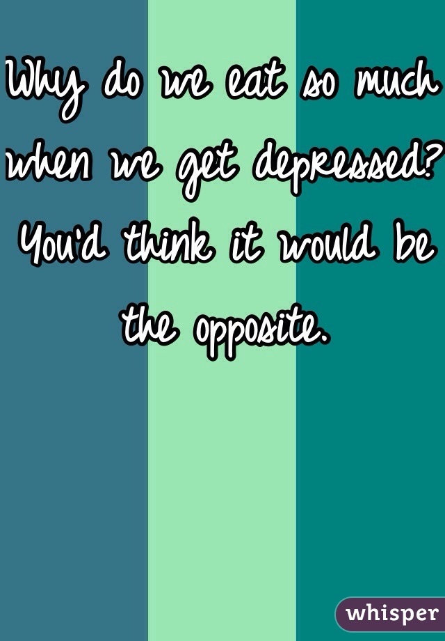 Why do we eat so much when we get depressed? You'd think it would be the opposite.