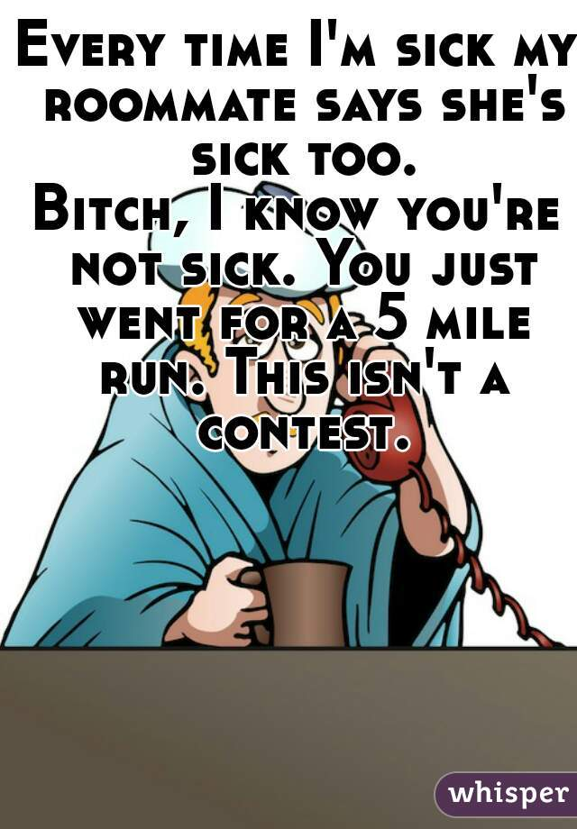Every time I'm sick my roommate says she's sick too. Bitch, I know you're not sick. You just went for a 5 mile run. This isn't a contest.