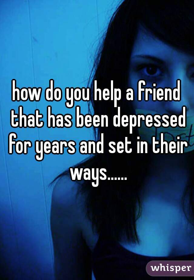 how do you help a friend that has been depressed for years and set in their ways......