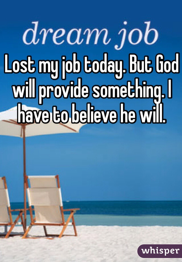 Lost my job today. But God will provide something. I have to believe he will.