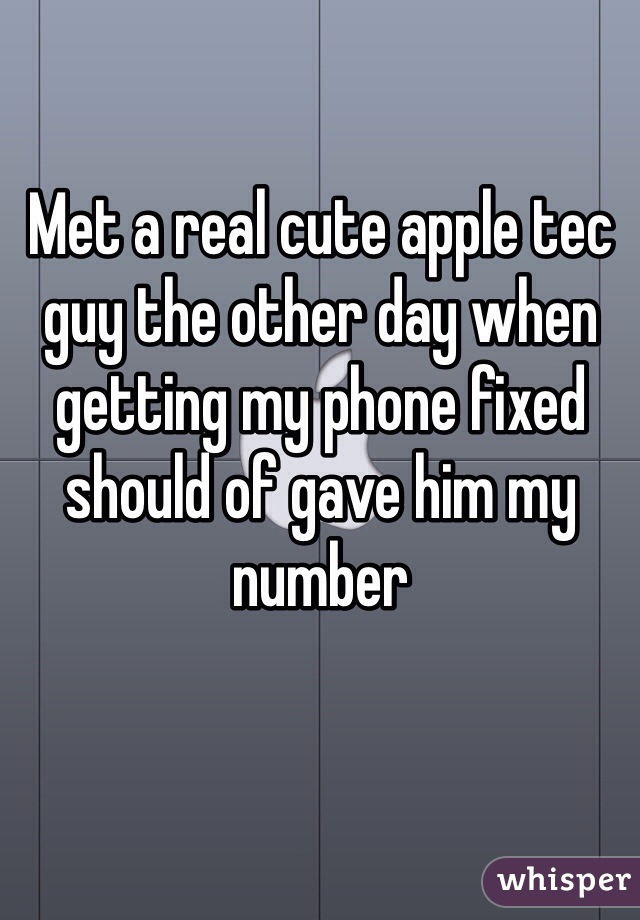 Met a real cute apple tec guy the other day when getting my phone fixed should of gave him my number
