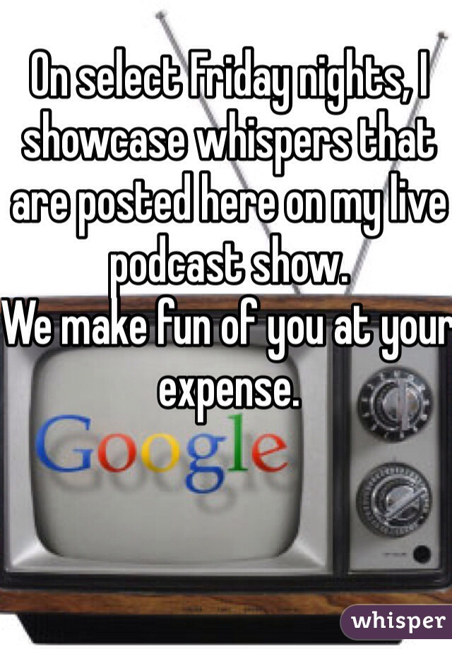 On select Friday nights, I showcase whispers that are posted here on my live podcast show. We make fun of you at your expense.