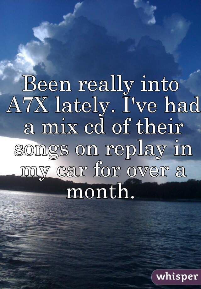 Been really into A7X lately. I've had a mix cd of their songs on replay in my car for over a month.