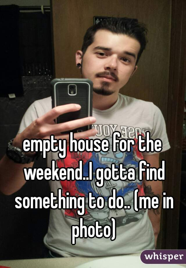 empty house for the weekend..I gotta find something to do.. (me in photo)