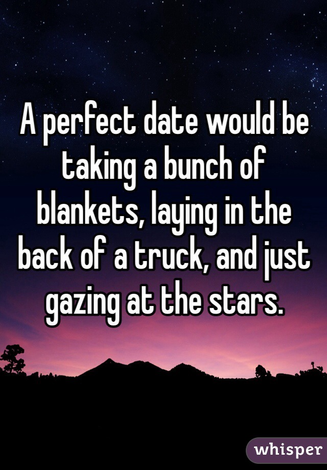A perfect date would be taking a bunch of blankets, laying in the back of a truck, and just gazing at the stars.