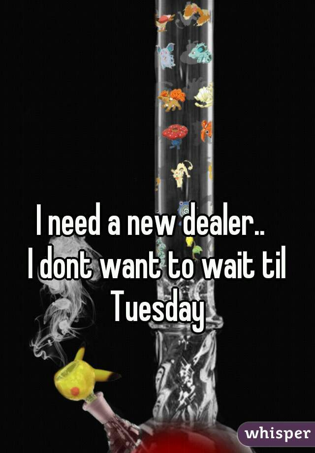 I need a new dealer..   I dont want to wait til Tuesday