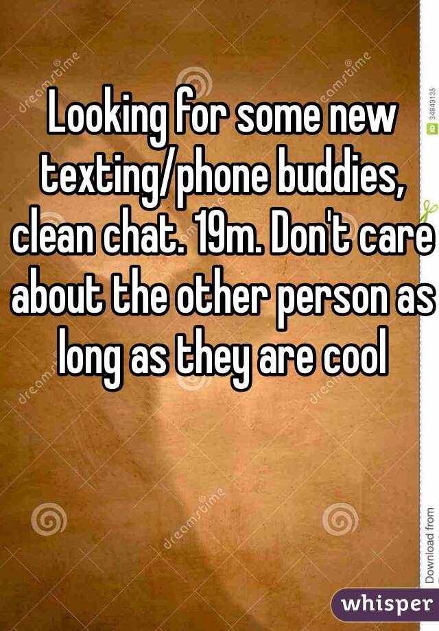 Looking for some new texting/phone buddies, clean chat. 19m. Don't care about the other person as long as they are cool