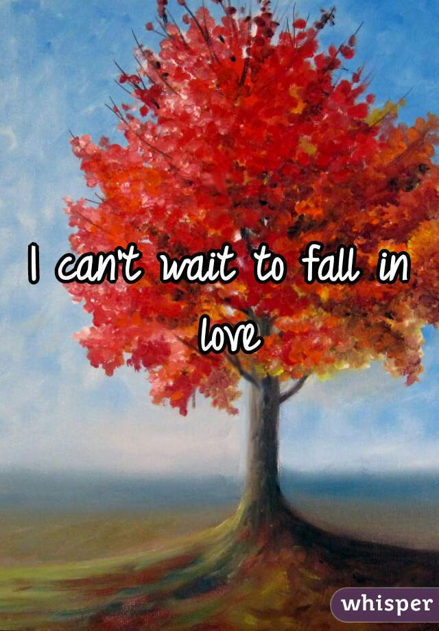 I can't wait to fall in love