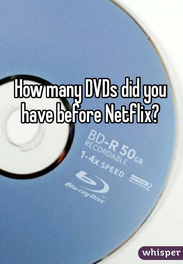 How many DVDs did you have before Netflix?