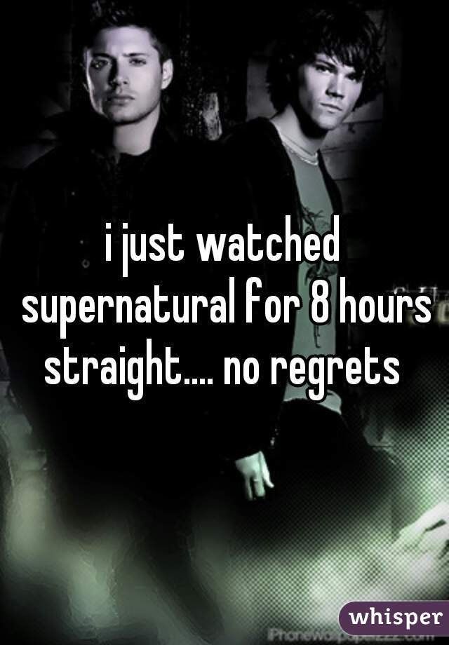 i just watched supernatural for 8 hours straight.... no regrets
