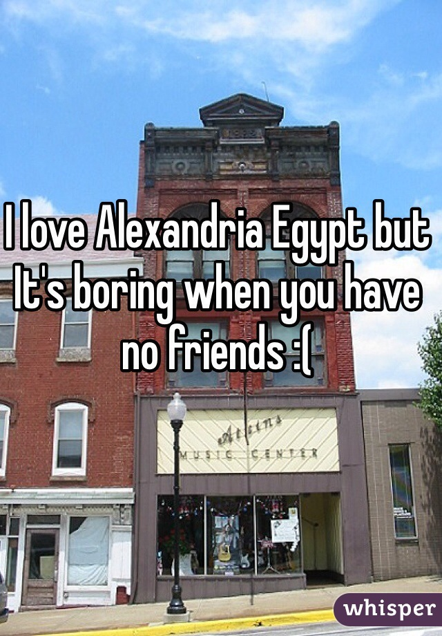 I love Alexandria Egypt but It's boring when you have no friends :(