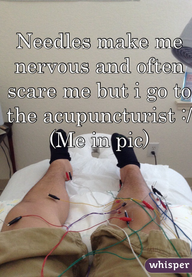 Needles make me nervous and often scare me but i go to the acupuncturist :/ (Me in pic)