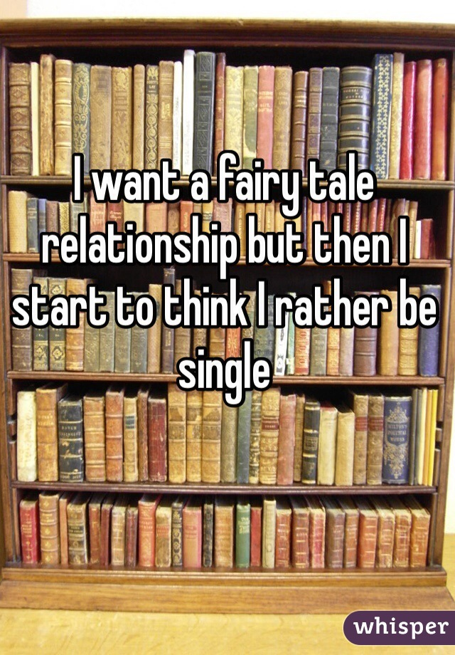 I want a fairy tale relationship but then I start to think I rather be single