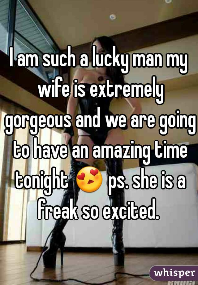 I am such a lucky man my wife is extremely gorgeous and we are going to have an amazing time tonight 😍 ps. she is a freak so excited.