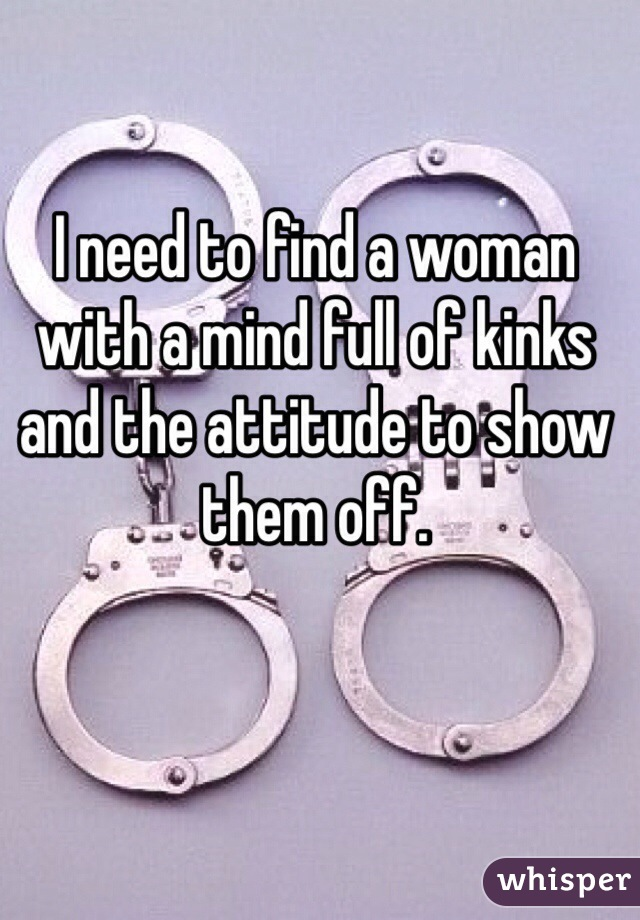 I need to find a woman with a mind full of kinks and the attitude to show them off.