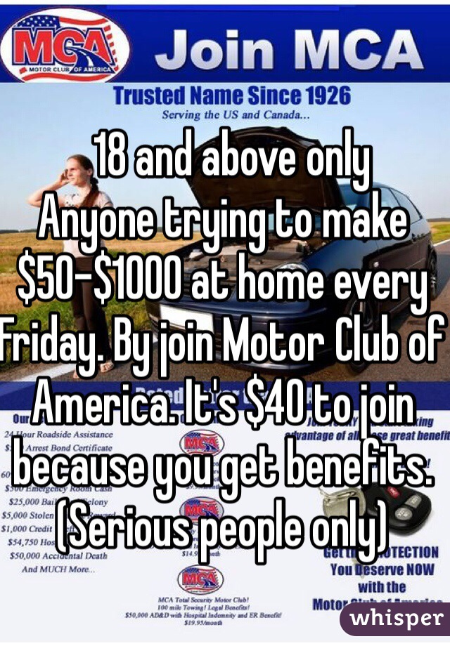 18 and above only  Anyone trying to make $50-$1000 at home every Friday. By join Motor Club of America. It's $40 to join because you get benefits.  (Serious people only)