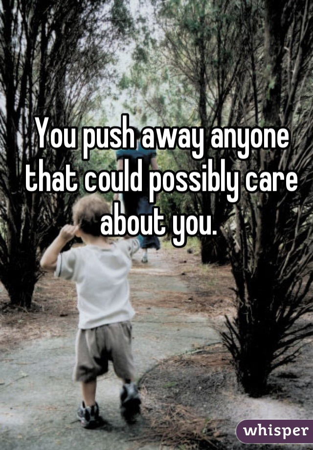 You push away anyone that could possibly care about you.