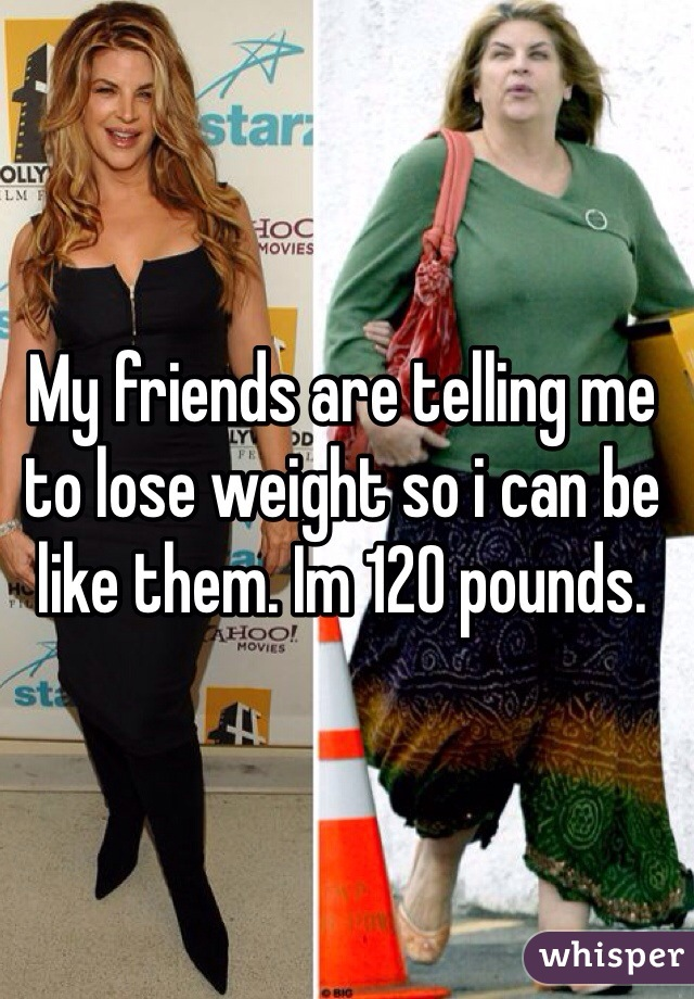 My friends are telling me to lose weight so i can be like them. Im 120 pounds.
