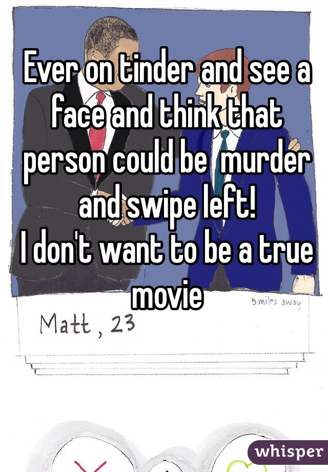 Ever on tinder and see a face and think that person could be  murder and swipe left!  I don't want to be a true movie