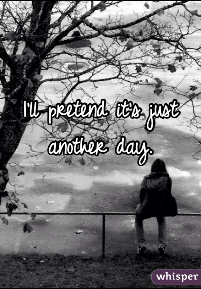 I'll pretend it's just another day.