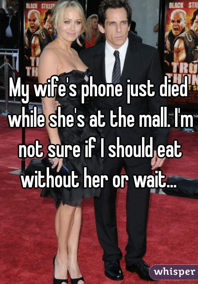 My wife's phone just died while she's at the mall. I'm not sure if I should eat without her or wait...