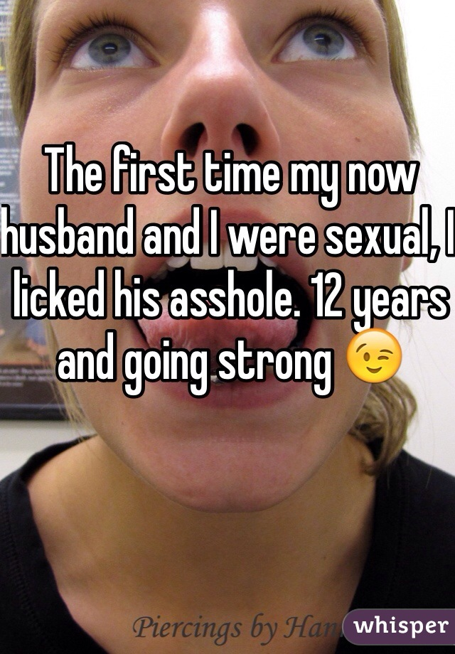 The first time my now husband and I were sexual, I licked his asshole. 12 years and going strong 😉