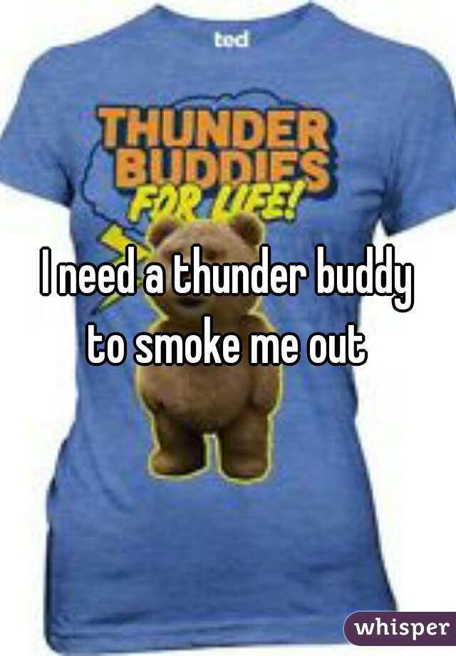 I need a thunder buddy to smoke me out
